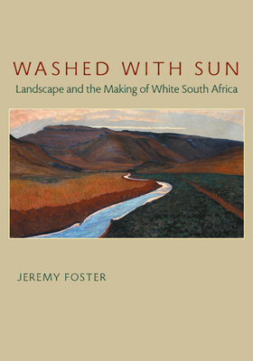 Washed with Sun: Landscape and the Making of White South Africa - Foster, Jeremy