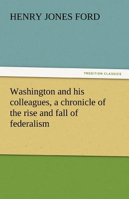 Washington and His Colleagues, a Chronicle of the Rise and Fall of Federalism - Ford, Henry Jones