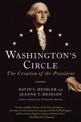 Washington's Circle: The Creation of the President - Heidler, David S, and Heidler, Jeanne T, Dr.