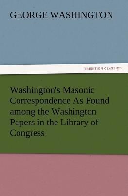 Washington's Masonic Correspondence as Found Among the Washington Papers in the Library of Congress - Washington, George