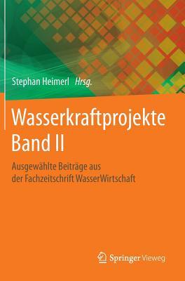 Wasserkraftprojekte Band II: Ausgewahlte Beitrage Aus Der Fachzeitschrift Wasserwirtschaft - Heimerl, Stephan (Editor)