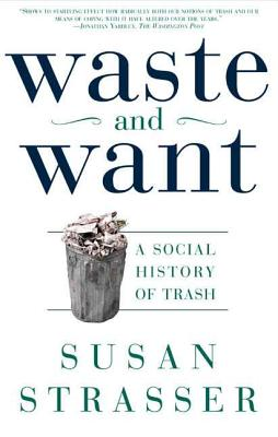 Waste and Want: A Social History of Trash - Strasser, Susan, and Austen, Alice (Photographer), and McMillian, Michelle (Designer)