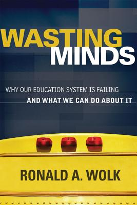Wasting Minds: Why Our Education System Is Failing and What We Can Do about It - Wolk, Ronald A