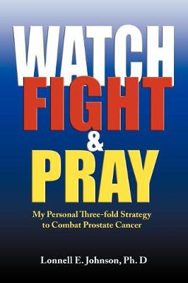 Watch, Fight and Pray: My Personal Strategy to Combat Prostate Cancer - Johnson, Lonnell