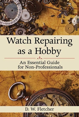 Watch Repairing as a Hobby: An Essential Guide for Non-Professionals - Fletcher, D W