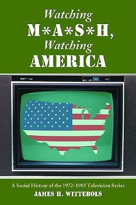 Watching M*A*S*H, Watching America: A Social History of the 1972-1983 Television Series - Wittebols, James H