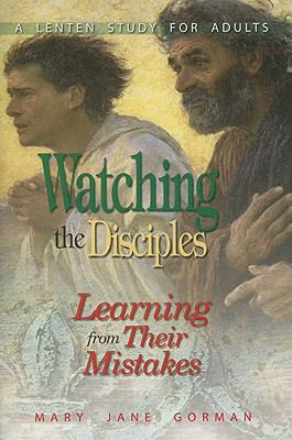 Watching the Disciples: Learning from Their Mistakes: A Lenten Study for Adults - Gorman, Mary Jane