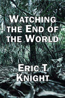 Watching the End of the World - Knight, Eric T