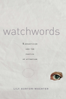 Watchwords: Romanticism and the Poetics of Attention - Gurton-Wachter, Lily