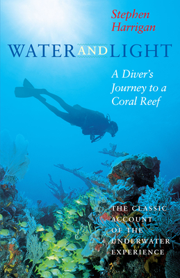Water and Light: A Diver's Journey to a Coral Reef - Harrigan, Stephen