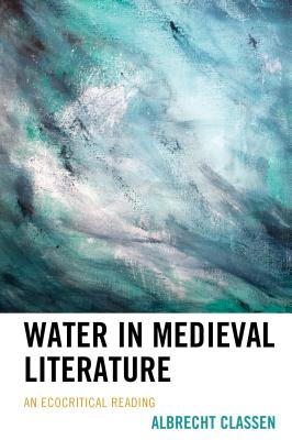 Water in Medieval Literature: An Ecocritical Reading - Classen, Albrecht