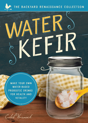 Water Kefir: Make Your Own Water-Based Probiotic Drinks for Health and Vitality - Warnock, Caleb