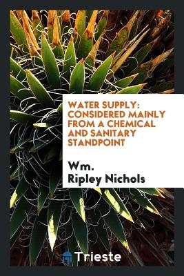 Water Supply: Considered Mainly from a Chemical and Sanitary Standpoint - Nichols, Wm Ripley