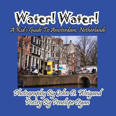 Water! Water! a Kid's Guide to Amsterdam. Netherlands - Weigand, John D (Photographer), and Dyan, Penelope