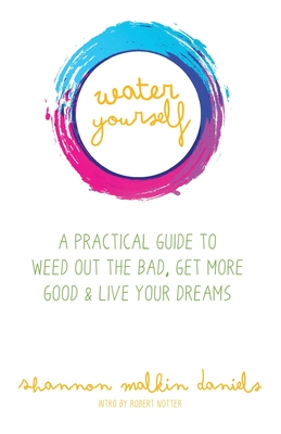 Water Yourself: A Practical Guide to Weed Out the Bad, Get More Good & Live Your Dreams - Daniels, Shannon Malkin, and Notter, Robert (Introduction by)
