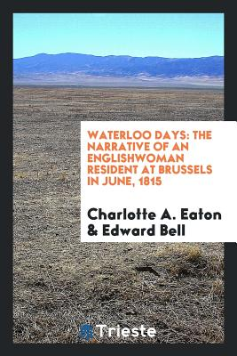 Waterloo Days: The Narrative of an Englishwoman Resident at Brussels in June, 1815 - Eaton, Charlotte A