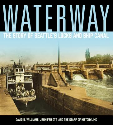 Waterway: The Story of Seattle's Locks and Ship Canal - Williams, David B., and Ott, Jennifer, and Staff of HistoryLink