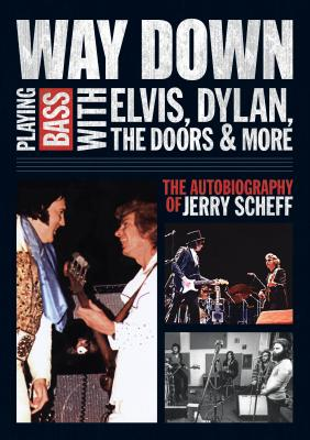 Way Down: Playing Bass with Elvis, Dylan, the Doors and More: The Autobiography of Jerry Scheff - Scheff, Jerry