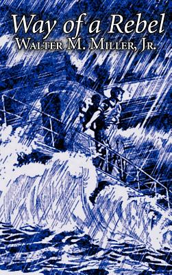 Way of a Rebel by Walter M. Miller Jr., Science Fiction, Fantasy - Miller, Walter M, Jr.