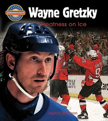 Wayne Gretzky: Greatness on Ice - Morrison, Jessica