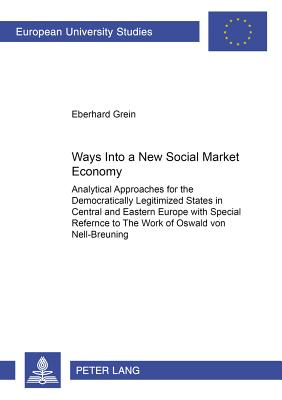 Ways Into a New «social Market Economy»: Analytical Approaches for the Democratically Legitimized States in Central and Eastern Europe with Special Reference to the Work of Oswald Von Nell-Breuning - Grein, Eberhard