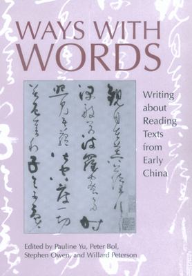 Ways with Words: Writing about Reading Texts from Early China - Yu, Pauline (Editor), and Bol, Peter (Editor), and Owen, Stephen (Editor)