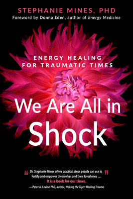 We Are All in Shock: Energy Healing for Traumatic Times - Mines, Stephanie, and Eden, Donna (Foreword by)