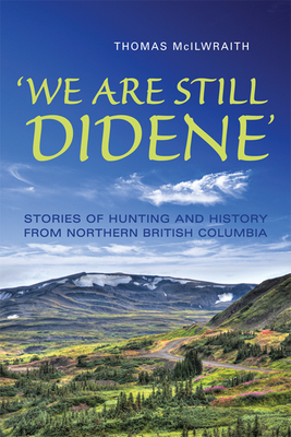 We Are Still Didene: Stories of Hunting and History from Northern British Columbia - McIlwraith, Thomas F