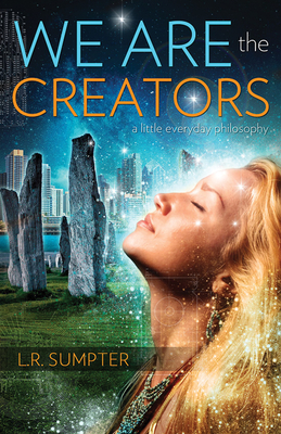 We are the Creators: A Little Everyday Philosophy - Sumpter, L. R.