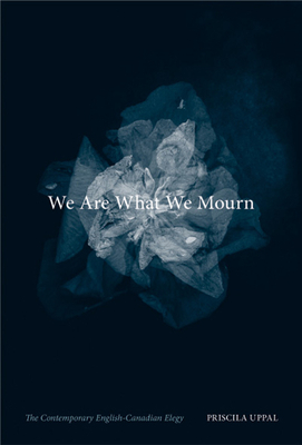 We Are What We Mourn: The Contemporary English-Canadian Elegy - Uppal, Priscila