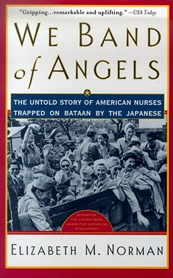 We Band of Angels: The Untold Story of American Nurses Trapped on Bataan by the Japanese - Norman, Elizabeth M