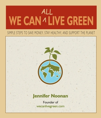 We Can All Live Green: Simple Steps to Save Money, Stay Healthy, and Support the Planet - Noonan, Jennifer