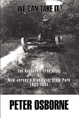 We Can Take It!: The Roosevelt Tree Army at New Jersey's High Point State Park 1933-1941 - Osborne, Peter