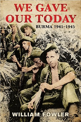 We Gave Our Today: Burma 1941-45 - Fowler, William