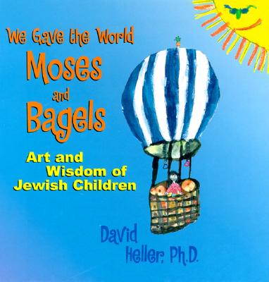 We Gave the World Moses and Bagels: Art and Wisdom of Jewish Children - Heller, David