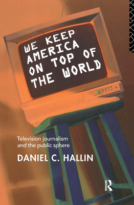 We Keep America on Top of the World: Television Journalism and the Public Sphere - Hallin, Daniel