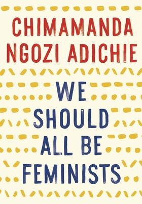 We Should All Be Feminists - Adichie, Chimamanda Ngozi