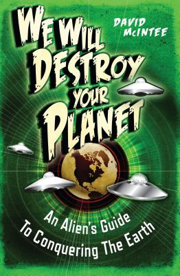 We Will Destroy Your Planet: An Alien's Guide to Conquering the Earth - McIntee, David A., and Coimbra, Miguel (Illustrator)
