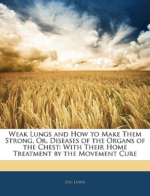Weak Lungs and How to Make Them Strong, Or, Diseases of the Organs of the Chest: With Their Home Treatment by the Movement Cure - Lewis, Dio