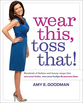 Wear This, Toss That!: Hundreds of Fashion and Beauty Swaps That Save Your Looks, Save Your Budget & Save You Time - Goodman, Amy E