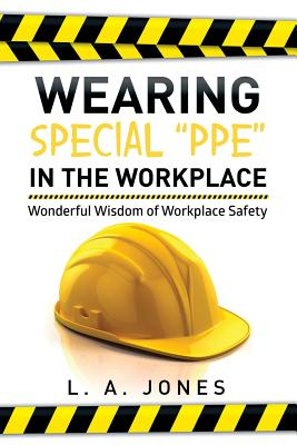Wearing Special Ppe in the Workplace: Wonderful Wisdom of Workplace Safety - Jones, L a
