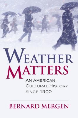 Weather Matters: An American Cultural History Since 1900 - Mergen, Bernard