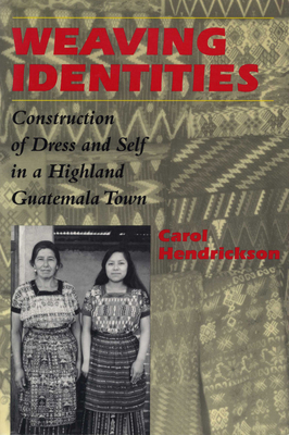 Weaving Identities: Construction of Dress and Self in a Highland Guatemala Town - Hendrickson, Carol
