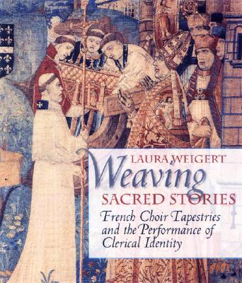 Weaving Sacred Stories: French Choir Tapestries and the Performance of Clerical Identity - Weigert, Laura