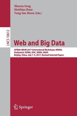 Web and Big Data: Apweb-Waim 2017 International Workshops: Mwda, Hotspatial, Gdma, DDC, Sdma, Mass, Beijing, China, July 7-9, 2017, Revised Selected Papers - Song, Shaoxu (Editor), and Renz, Matthias (Editor), and Moon, Yang-Sae (Editor)