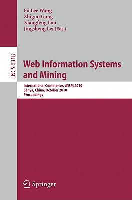 Web Information Systems and Mining: Volume 6318: International Conference, WISM 2010, Sanya, China, October 23-24, 2010. Proceedings - Wang, Fu Lee (Editor), and Gong, Zhiguo (Editor), and Luo, Xiangfeng (Editor)