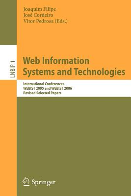 Web Information Systems and Technologies: International Conferences Webist 2005 and Webist 2006, Revised Selected Papers - Filipe, Joaquim (Editor), and Cordeiro, Jose Luis (Editor), and Pedrosa, Vitor (Editor)