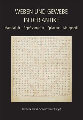 Weben und Gewebe in der Antike / Texts and Textiles in the Ancient World: Materialitat - Reprasentation - Episteme - Metapoetik / Materiality - Representation - Episteme - Metapoetics - Harich-Schwarzbauer, Henriette