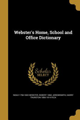 Webster's Home, School and Office Dictionary - Webster, Noah 1758-1843, and Arrowsmith, Robert 1860-, and Peck, Harry Thurston 1856-1914