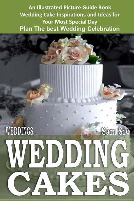 Weddings: Wedding Cakes: An Illustrated Picture Guide Book: Wedding Cake Inspirations and Ideas for Your Most Special Day Plan The best Wedding Celebration - Siv, Sam